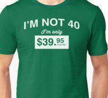 I'm Not 40, I'm Only $39.95 Unisex T-Shirt