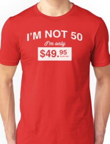 I'm Not 50, I'm Only $49.95 Unisex T-Shirt