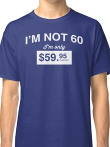 I'm Not 60, I'm Only $59.95 Classic T-Shirt