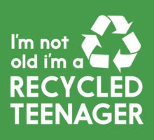 I'm Not Old, I'm a Recycled Teenager by mania