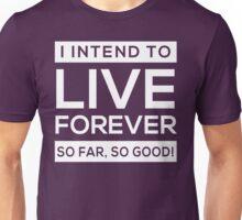 I Intend to Live Forever...So Far So Good Unisex T-Shirt