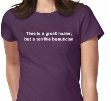 Time is a Great Healer, But a Terrible Beautician  Womens Fitted T-Shirt