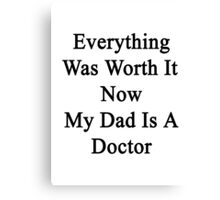 Everything Was Worth It Now My Dad Is A Doctor  Canvas Print