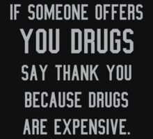 If someone offers you drugs say thank you... by robotface