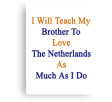 I Will Teach My Brother To Love The Netherlands As Much As I Do  Canvas Print