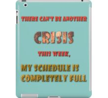There can't be another crisis this week, my schedule is completely full iPad Case/Skin
