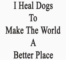 I Heal Dogs To Make The World A Better Place  by supernova23