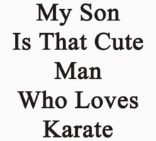 My Son Is That Cute Man Who Loves Karate  by supernova23