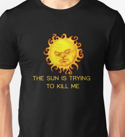 The Sun is Trying to Kill Me ! Unisex T-Shirt