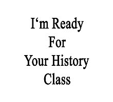 I'm Ready For Your History Class  Photographic Print