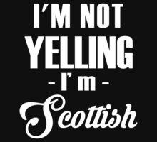 I'm not yelling - i'm Scottish  by sktees