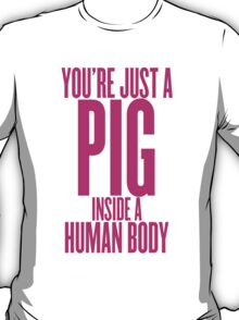 You're Just A Pig T-Shirt