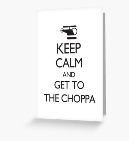 Keep Calm and Get to the Choppa Greeting Card