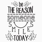 Be the Reason Someone Smiles Today by slitheenplanet