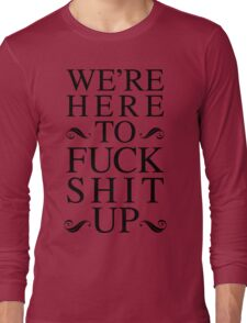 We're Here To Fuck Shit Up Long Sleeve T-Shirt
