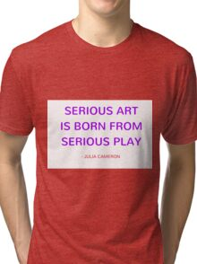 Serious art is born from serious play  - Julia Cameron Tri-blend T-Shirt