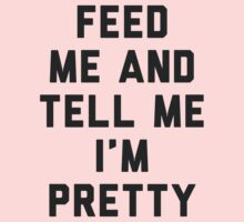 Feed Me and Tell Me I'm Pretty. by radquoteshirts