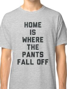 Home is Where the Pants Fall Off Classic T-Shirt