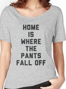 Home is Where the Pants Fall Off Women's Relaxed Fit T-Shirt
