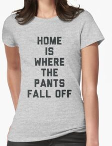 Home is Where the Pants Fall Off Womens Fitted T-Shirt
