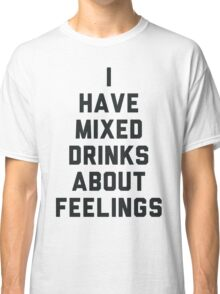 I Have Mixed Drinks About Feelings Classic T-Shirt