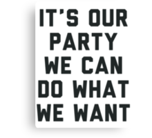 It's Our Party We Can Do What We Want Canvas Print