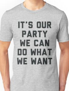 It's Our Party We Can Do What We Want Unisex T-Shirt
