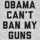 Obama Cant Ban My Guns by radquoteshirts