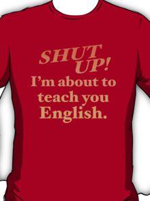 Shut up! I'm about to teach you ENGLISH! T-Shirt