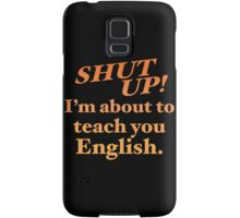 Shut up! I'm about to teach you ENGLISH! Samsung Galaxy Case/Skin