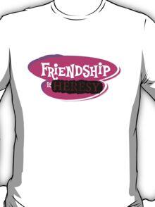 Friendship is HERESY T-Shirt