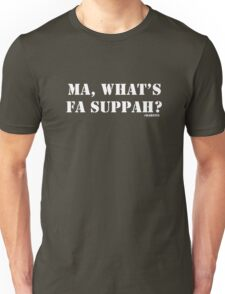 Ma, What's fa suppah? Unisex T-Shirt