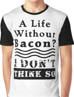 A Life Without Bacon? I DON'T THINK SO! Graphic T-Shirt