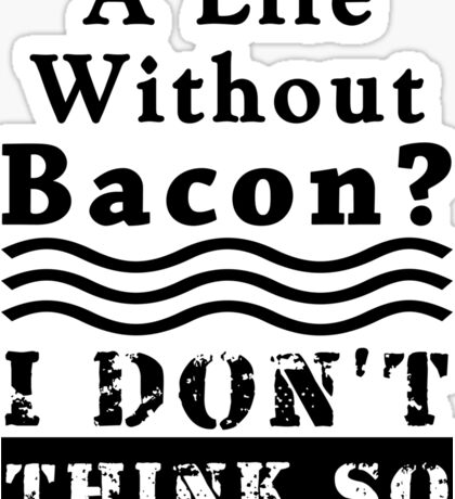 A Life Without Bacon? I DON'T THINK SO! Sticker