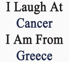 I Laugh At Cancer I Am From Greece  by supernova23