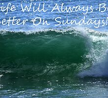 Life Will Always Be Better On Sundays! by Noel Elliot