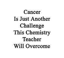Cancer Is Just Another Challenge This Chemistry Teacher Will Overcome  Photographic Print