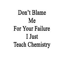 Don't Blame Me For Your Failure I Just Teach Chemistry  Photographic Print