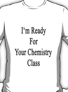 I'm Ready For Your Chemistry Class  T-Shirt