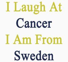 I Laugh At Cancer I Am From Sweden  by supernova23