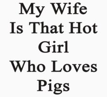 My Wife Is That Hot Girl Who Loves Pigs  by supernova23