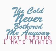 The Cold Never Bothered Me Anyway... Just Kidding I hate Winter by Liz Rogers