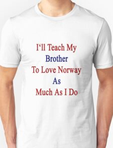 I'll Teach My Brother To Love Norway As Much As I Do  Unisex T-Shirt