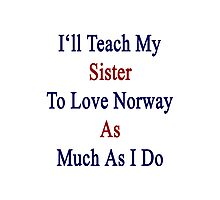 I'll Teach My Sister To Love Norway As Much As I Do  Photographic Print