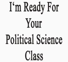 I'm Ready For Your Political Science Class  by supernova23