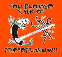 You bloated sack of PROTOPLASUM! by SoftSocks
