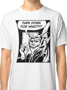 Turn Down For What ?!? Classic T-Shirt
