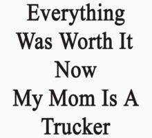 Everything Was Worth It Now My Mom Is A Trucker  by supernova23