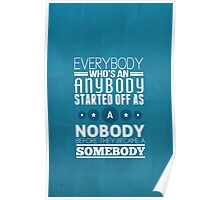 everybody who's an anybody started off as a nobody before they became a somebody. Poster