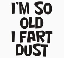 I'm So Old I Fart Dust by PatiDesigns
